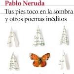Tus pies toco en la sombra y otros poemas inéditos de Pablo Neruda