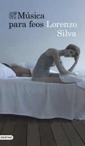 "Imagen de la portada de ""Música para feos"", novela con historia de amor de trasfondo del escritor español Lorenzo Silva. Crítica literaria"