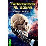 """Crítica de """"Fracasamos al soñar"""", de Dioni Arroyo: El sueño real del Transhumanismo."""